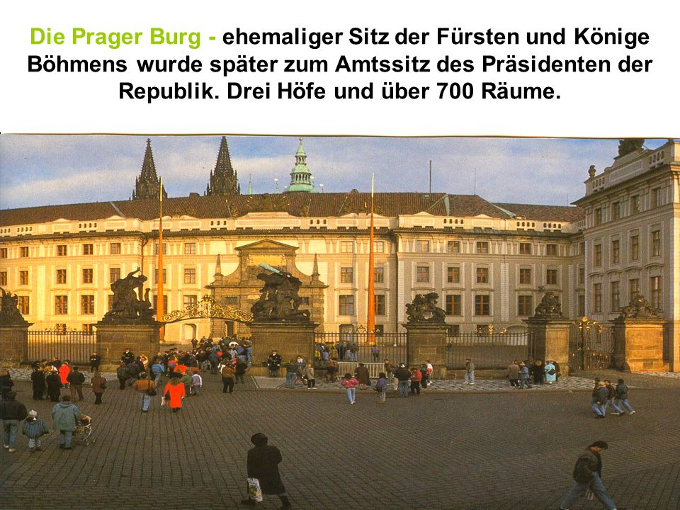 Die Prager Burg - ehemaliger Sitz der Fürsten und Könige Böhmens wurde später zum Amtssitz des Präsidenten der Republik.