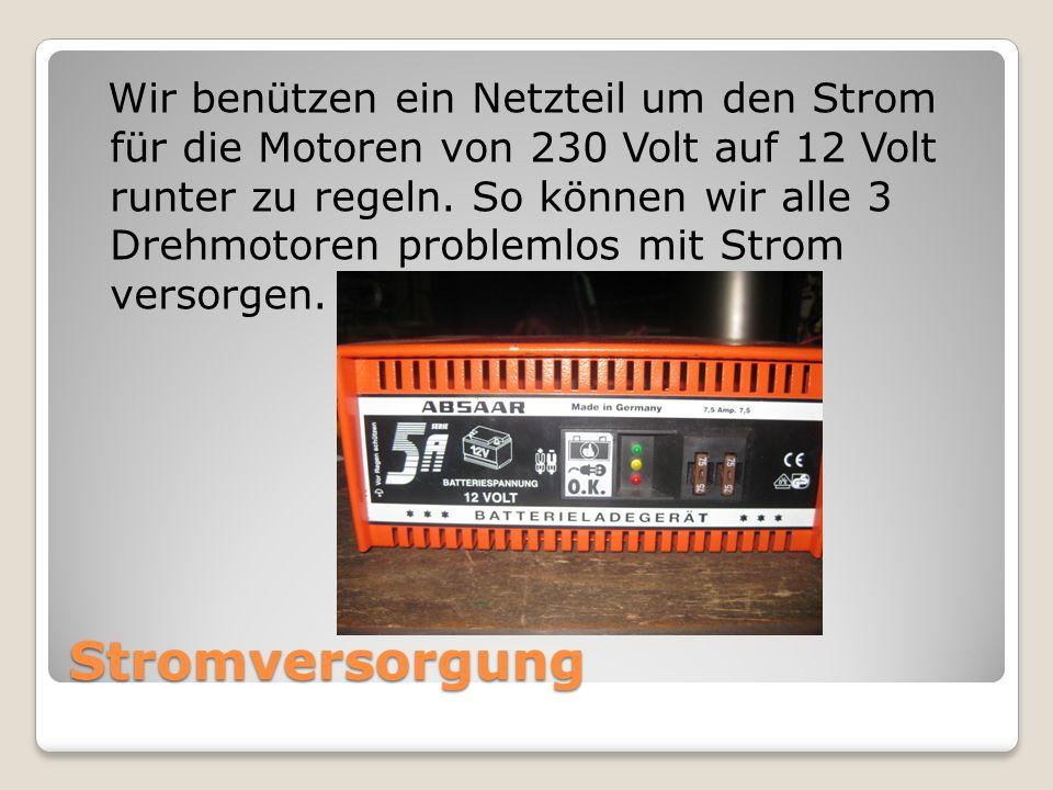 Wir benützen ein Netzteil um den Strom für die Motoren von 230 Volt auf 12 Volt runter zu regeln. So können wir alle 3 Drehmotoren problemlos mit Strom versorgen.