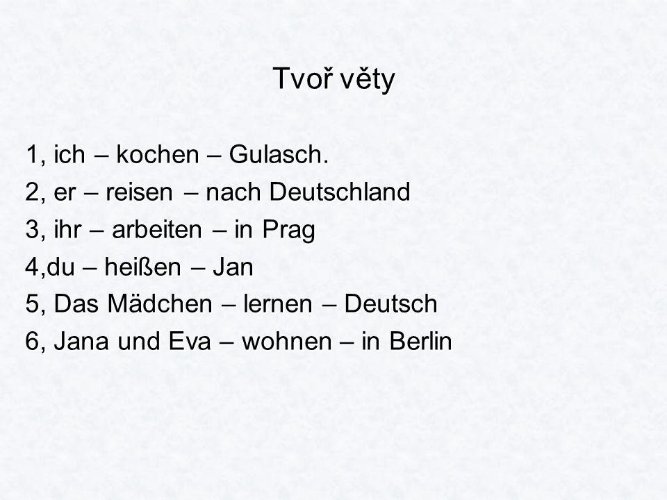 Tvoř věty 1, ich – kochen – Gulasch. 2, er – reisen – nach Deutschland