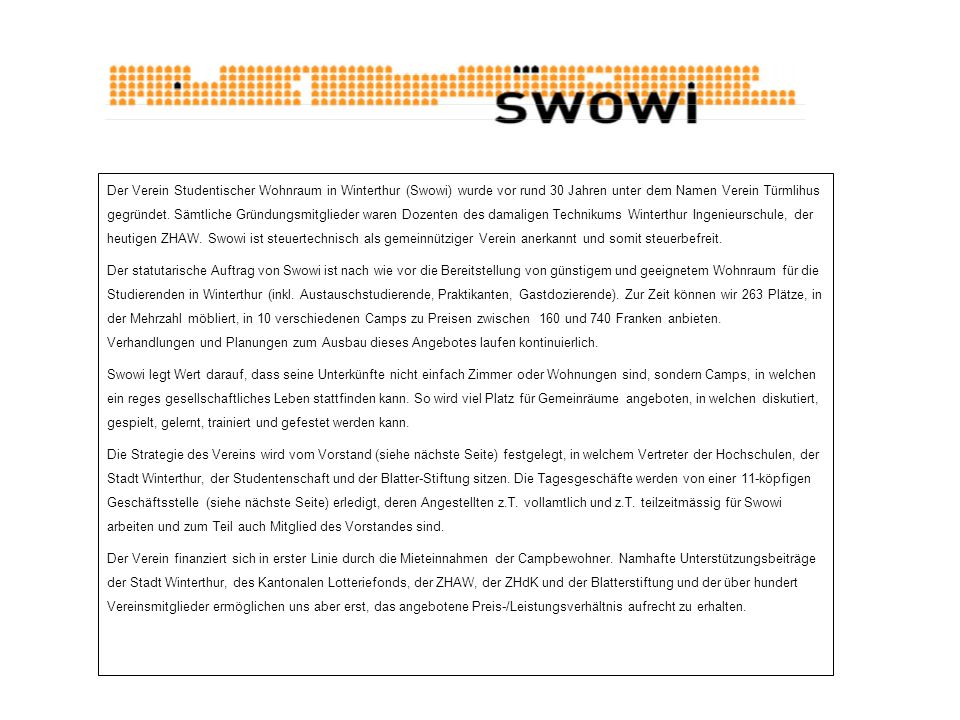 Der Verein Studentischer Wohnraum in Winterthur (Swowi) wurde vor rund 30 Jahren unter dem Namen Verein Türmlihus gegründet. Sämtliche Gründungsmitglieder waren Dozenten des damaligen Technikums Winterthur Ingenieurschule, der heutigen ZHAW. Swowi ist steuertechnisch als gemeinnütziger Verein anerkannt und somit steuerbefreit.
