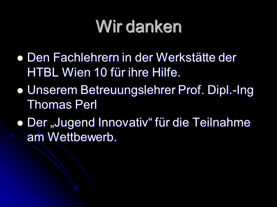 Wir danken Den Fachlehrern in der Werkstätte der HTBL Wien 10 für ihre Hilfe. Unserem Betreuungslehrer Prof. Dipl.-Ing Thomas Perl.