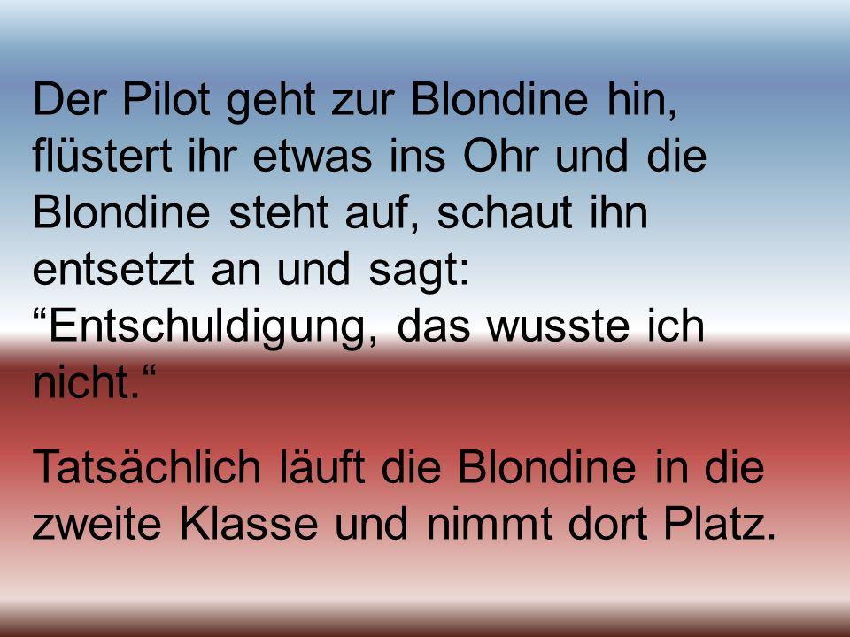 Der Pilot geht zur Blondine hin, flüstert ihr etwas ins Ohr und die Blondine steht auf, schaut ihn entsetzt an und sagt: Entschuldigung, das wusste ich nicht.