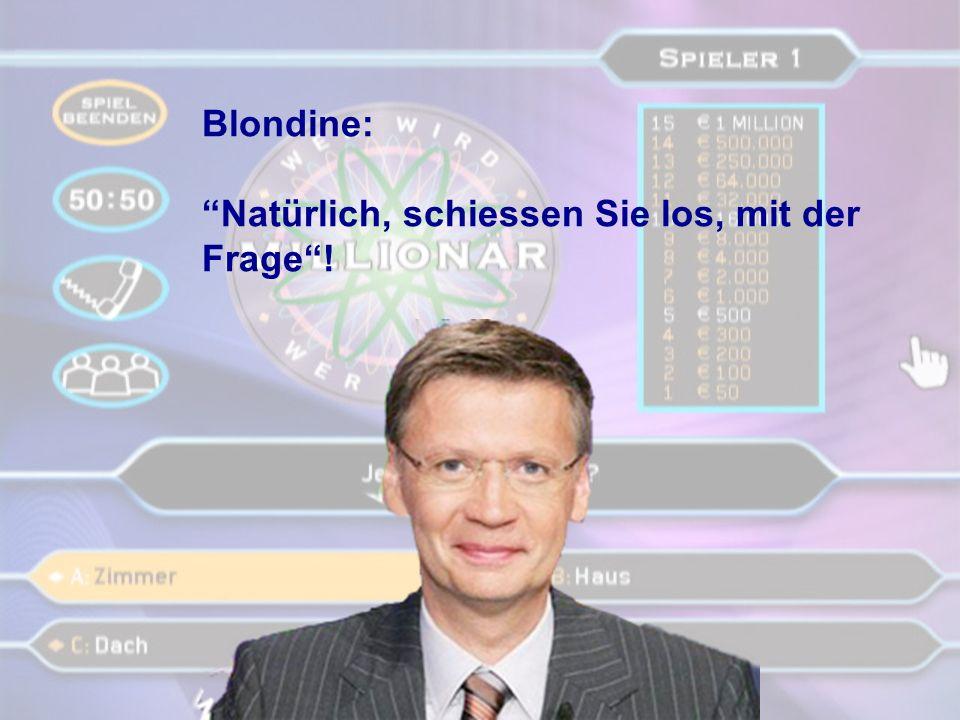 Blondine: Natürlich, schiessen Sie los, mit der Frage !