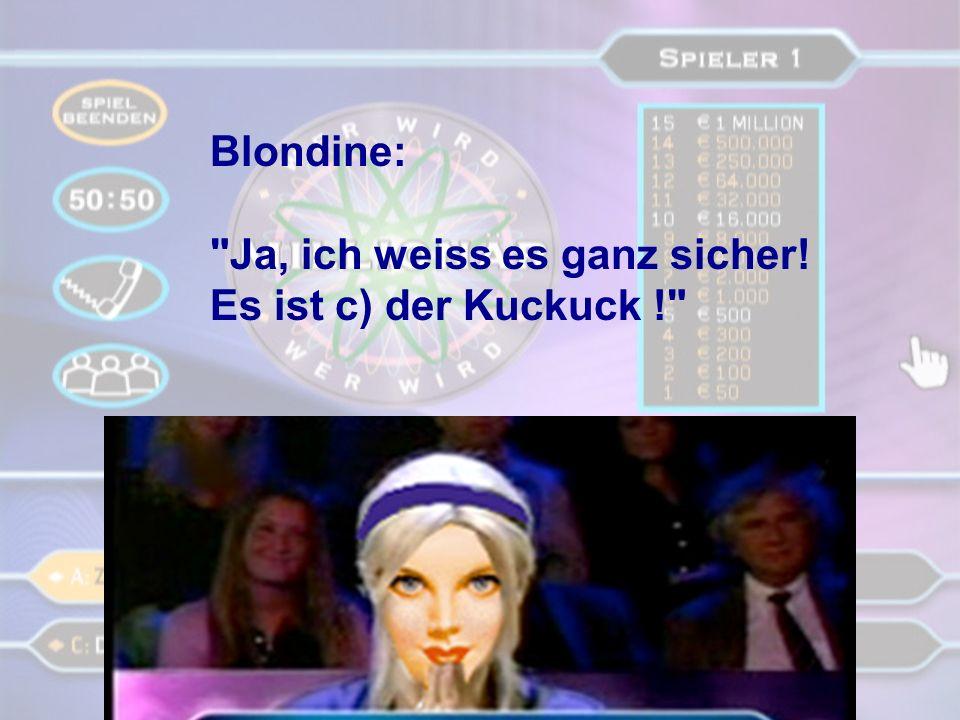 Blondine: Ja, ich weiss es ganz sicher! Es ist c) der Kuckuck !