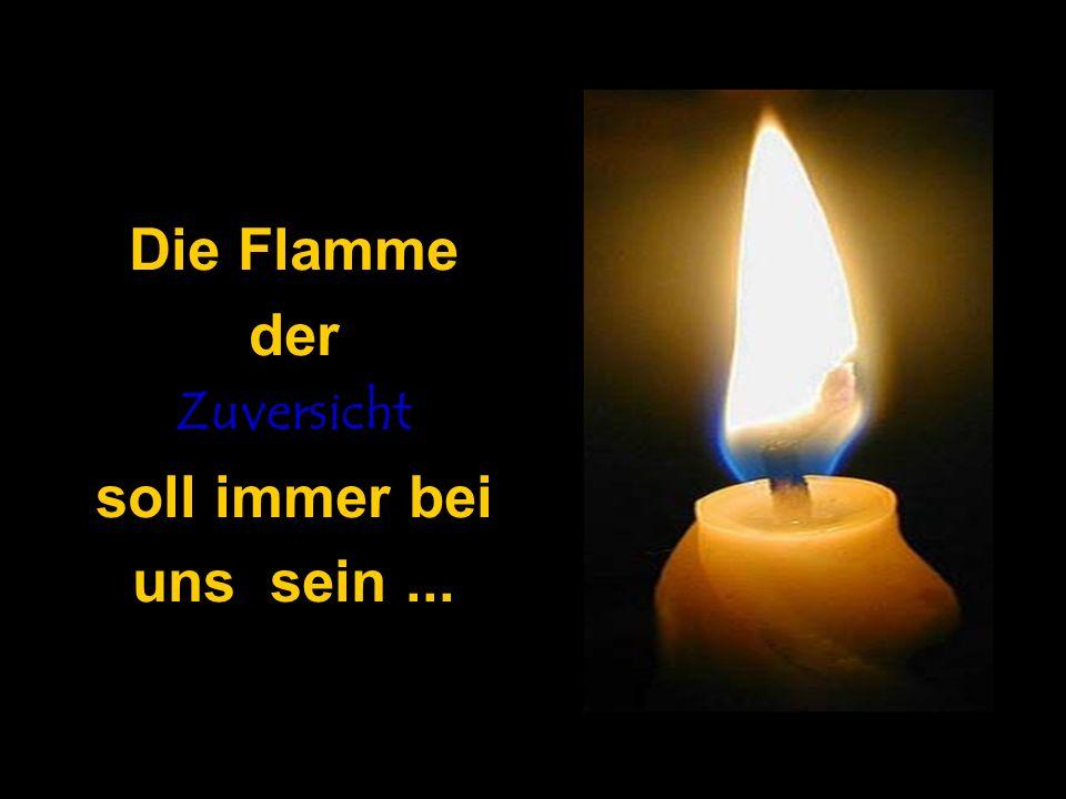 Die Flamme der Zuversicht soll immer bei uns sein ...