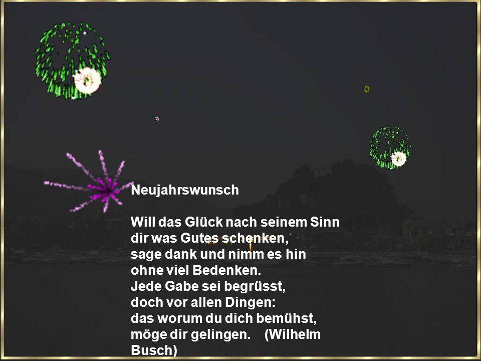 Neujahrswunsch Will das Glück nach seinem Sinn dir was Gutes schenken, sage dank und nimm es hin ohne viel Bedenken.