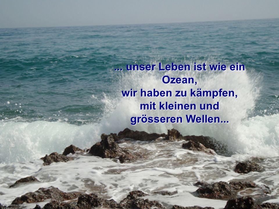 ... unser Leben ist wie ein Ozean, mit kleinen und grösseren Wellen...