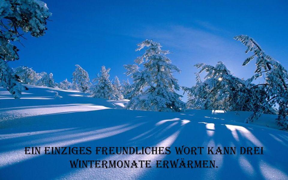 Ein einziges freundliches Wort kann drei Wintermonate erwärmen.