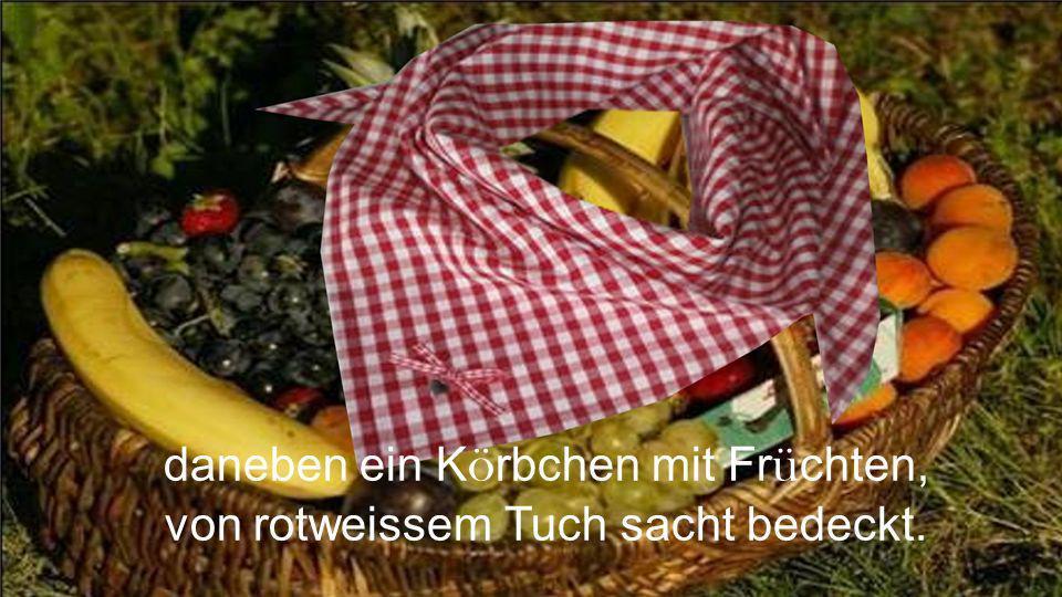 daneben ein Körbchen mit Früchten, von rotweissem Tuch sacht bedeckt.