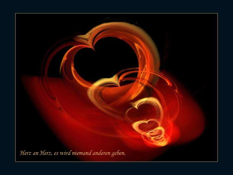 Herz an Herz, es wird niemand anderen geben,
