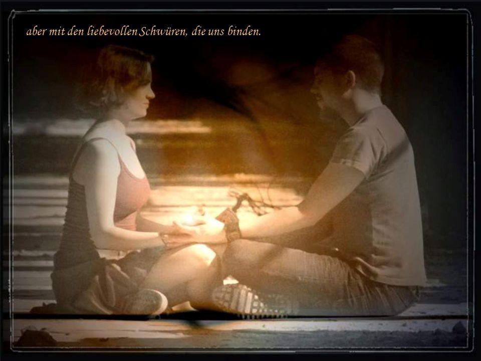 aber mit den liebevollen Schwüren, die uns binden.