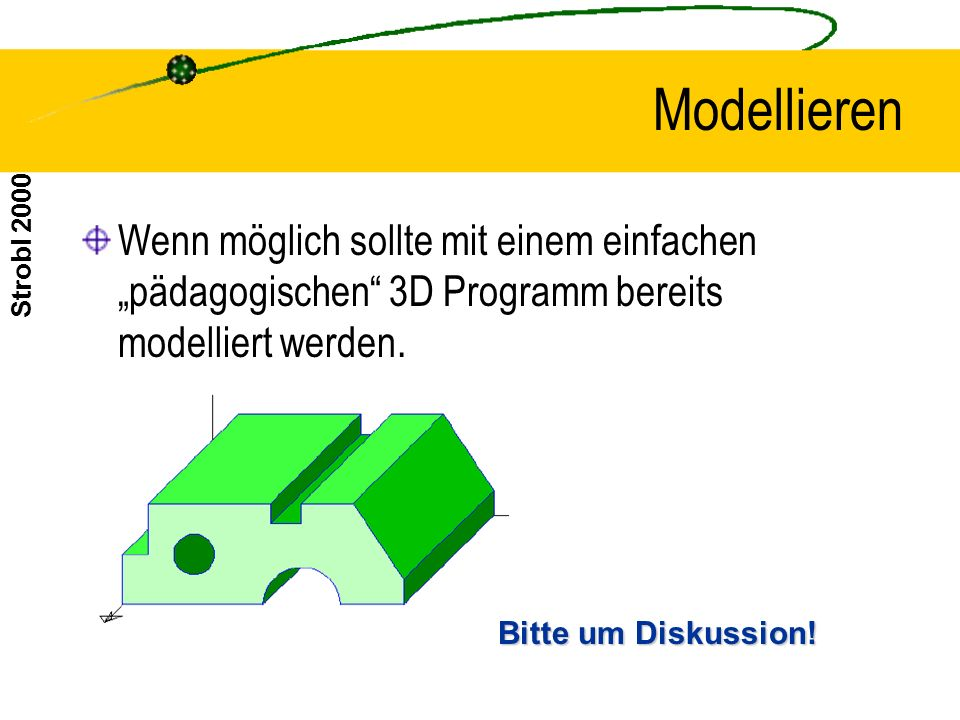 """Modellieren Wenn möglich sollte mit einem einfachen """"pädagogischen 3D Programm bereits modelliert werden."""
