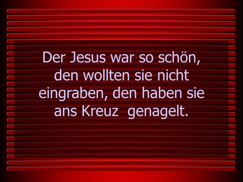 Der Jesus war so schön, den wollten sie nicht eingraben, den haben sie ans Kreuz genagelt.