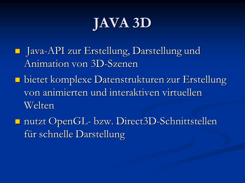 JAVA 3D Java-API zur Erstellung, Darstellung und Animation von 3D-Szenen.