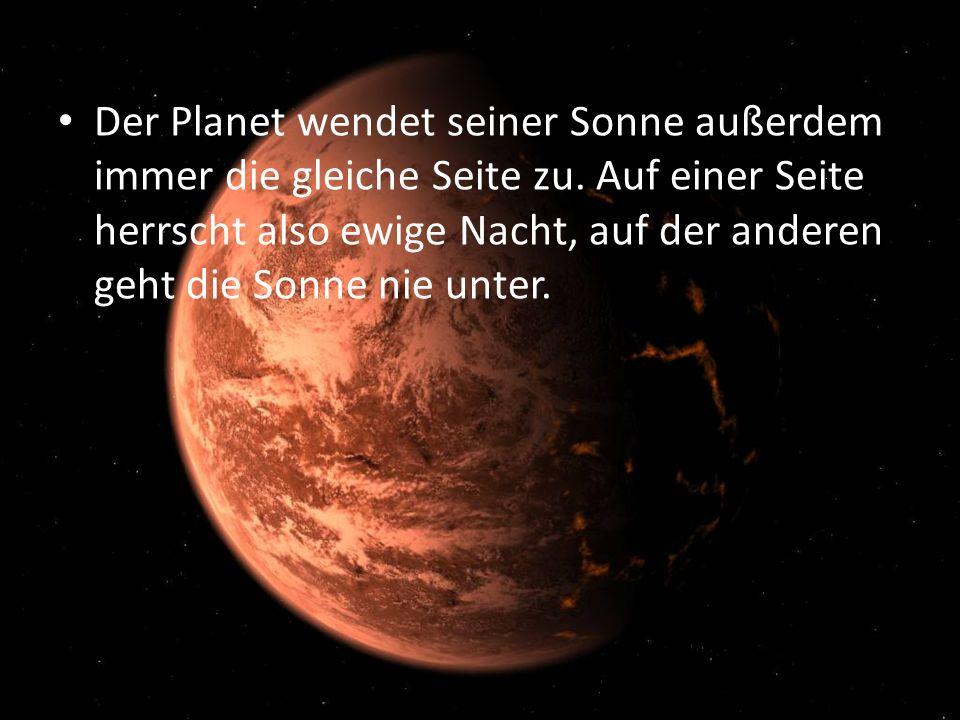 Der Planet wendet seiner Sonne außerdem immer die gleiche Seite zu