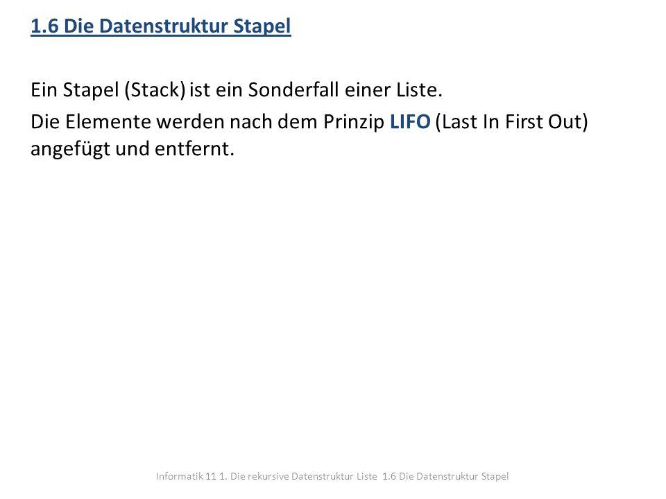1.6 Die Datenstruktur Stapel Ein Stapel (Stack) ist ein Sonderfall einer Liste. Die Elemente werden nach dem Prinzip LIFO (Last In First Out) angefügt und entfernt.