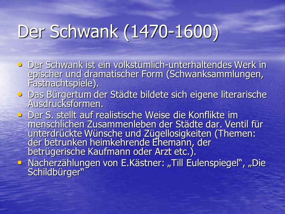 Der Schwank (1470-1600) Der Schwank ist ein volkstümlich-unterhaltendes Werk in epischer und dramatischer Form (Schwanksammlungen, Fastnachtspiele).