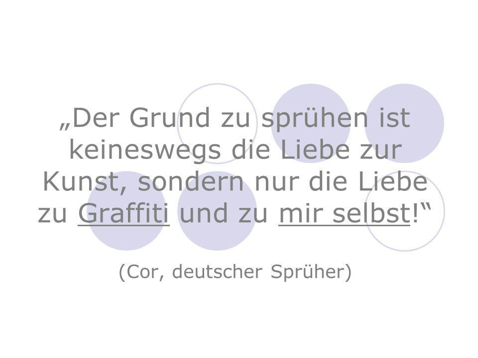 """""""Der Grund zu sprühen ist keineswegs die Liebe zur Kunst, sondern nur die Liebe zu Graffiti und zu mir selbst! (Cor, deutscher Sprüher)"""