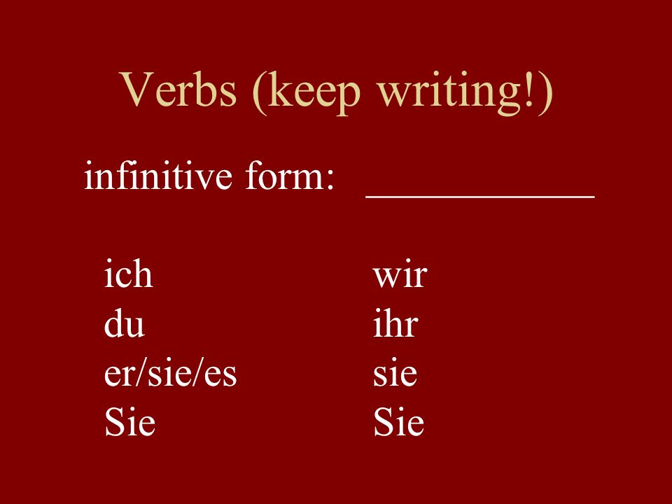 Verbs (keep writing!) infinitive form: ___________ ich wir du ihr