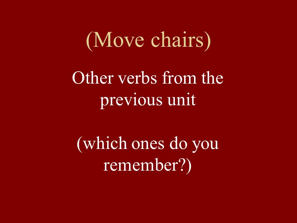 (Move chairs) Other verbs from the previous unit