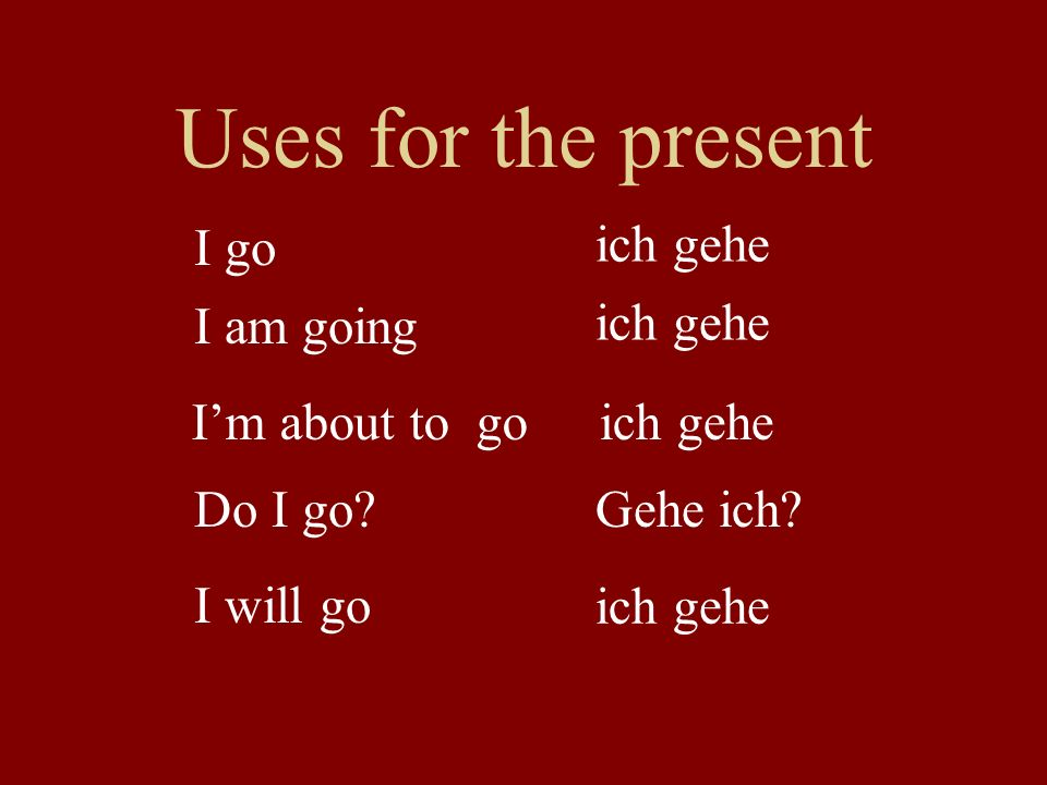 Uses for the present I go ich gehe I am going ich gehe I'm about to go