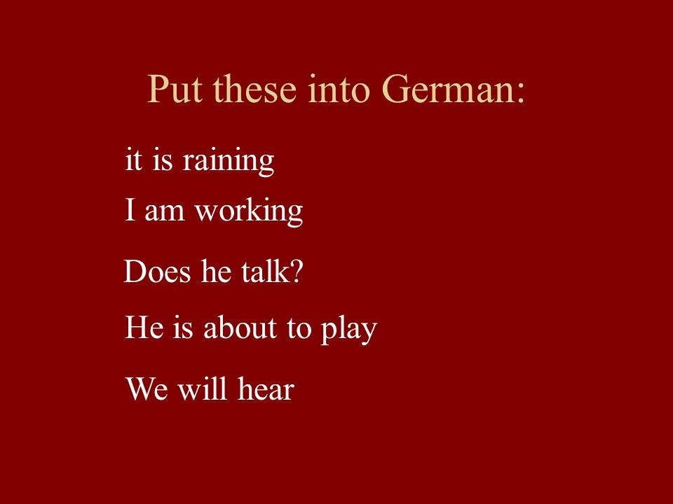 Put these into German: it is raining I am working Does he talk