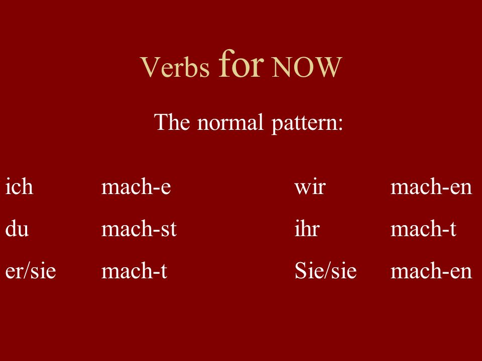 Verbs for NOW The normal pattern: ich mach-e wir mach-en du mach-st