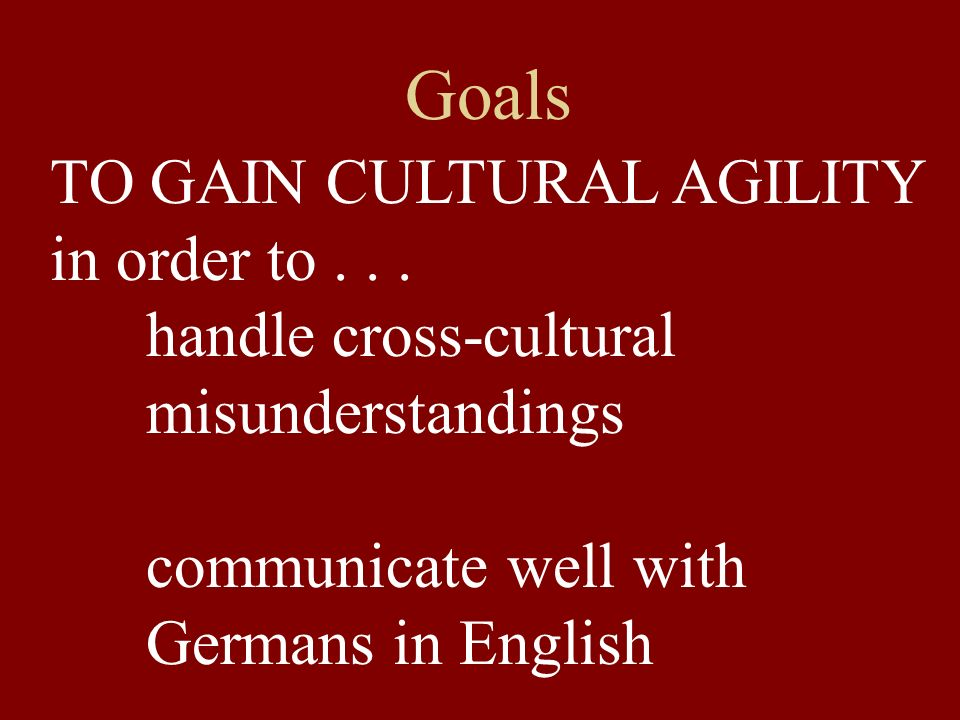 Goals TO GAIN CULTURAL AGILITY in order to . . . handle cross-cultural