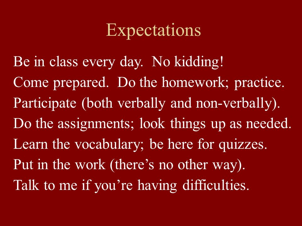 Expectations Be in class every day. No kidding!