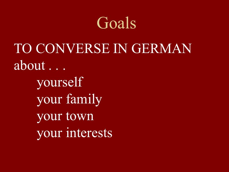 Goals TO CONVERSE IN GERMAN about . . . yourself your family your town
