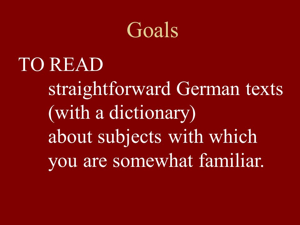 Goals TO READ straightforward German texts (with a dictionary)