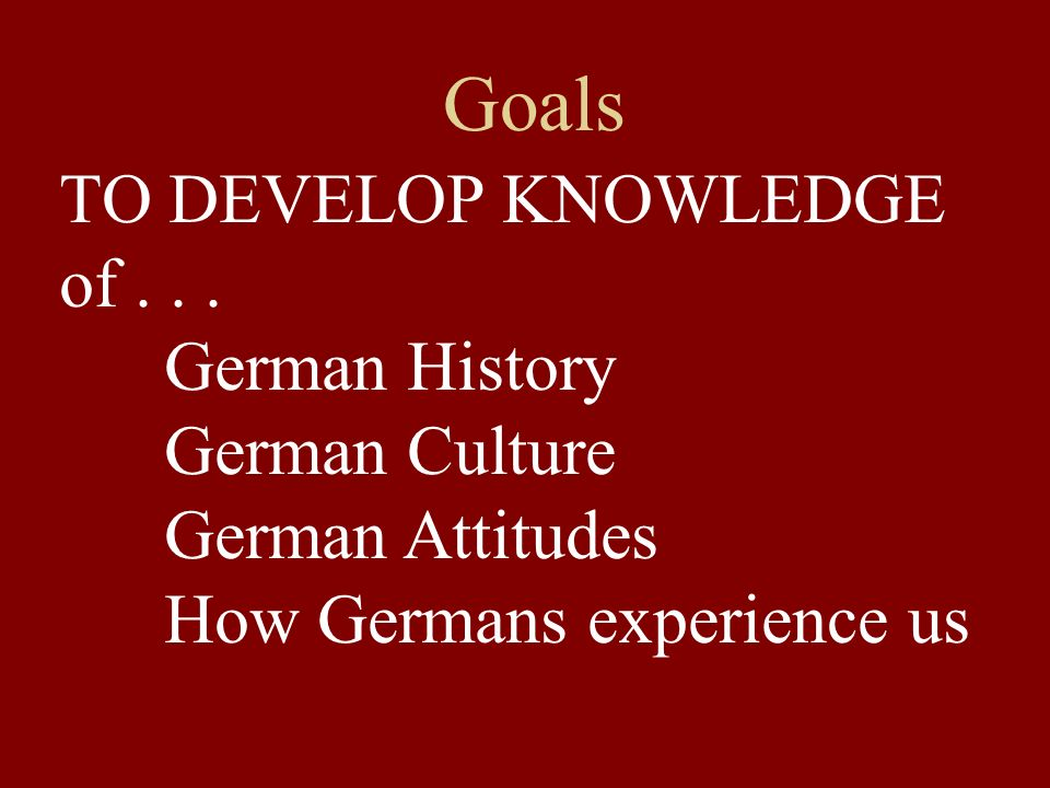 Goals TO DEVELOP KNOWLEDGE of German History German Culture