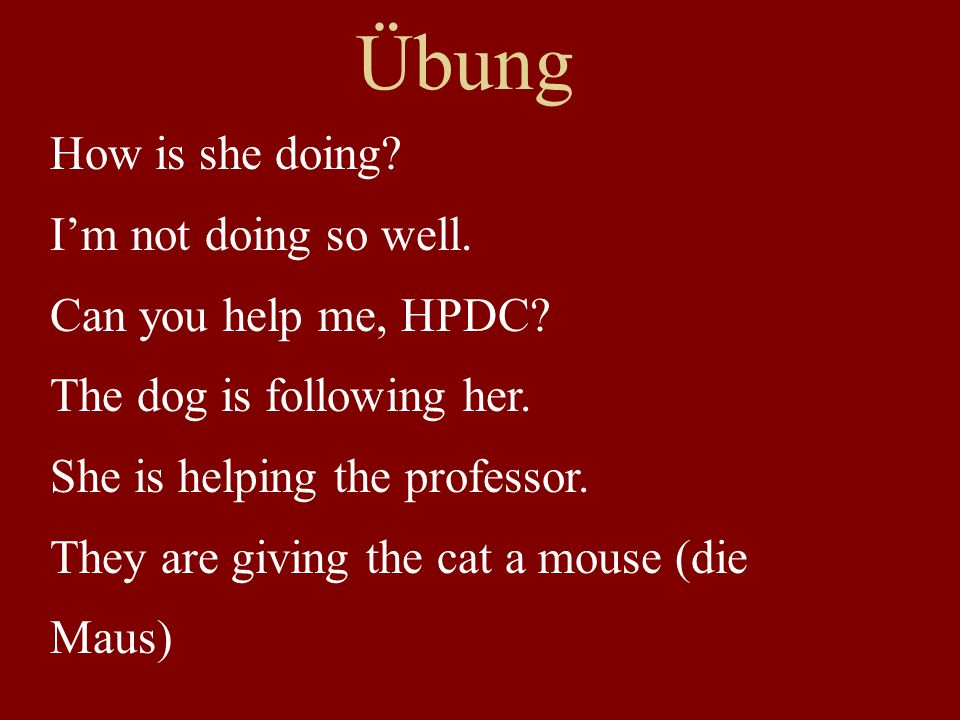 Übung How is she doing I'm not doing so well. Can you help me, HPDC