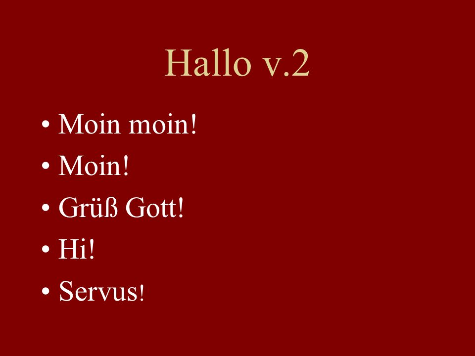 Hallo v.2 Moin moin! Moin! Grüß Gott! Hi! Servus!