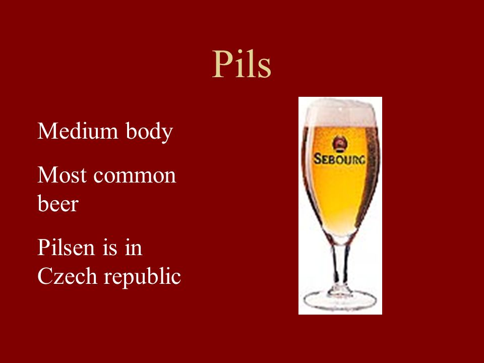 Pils Medium body Most common beer Pilsen is in Czech republic