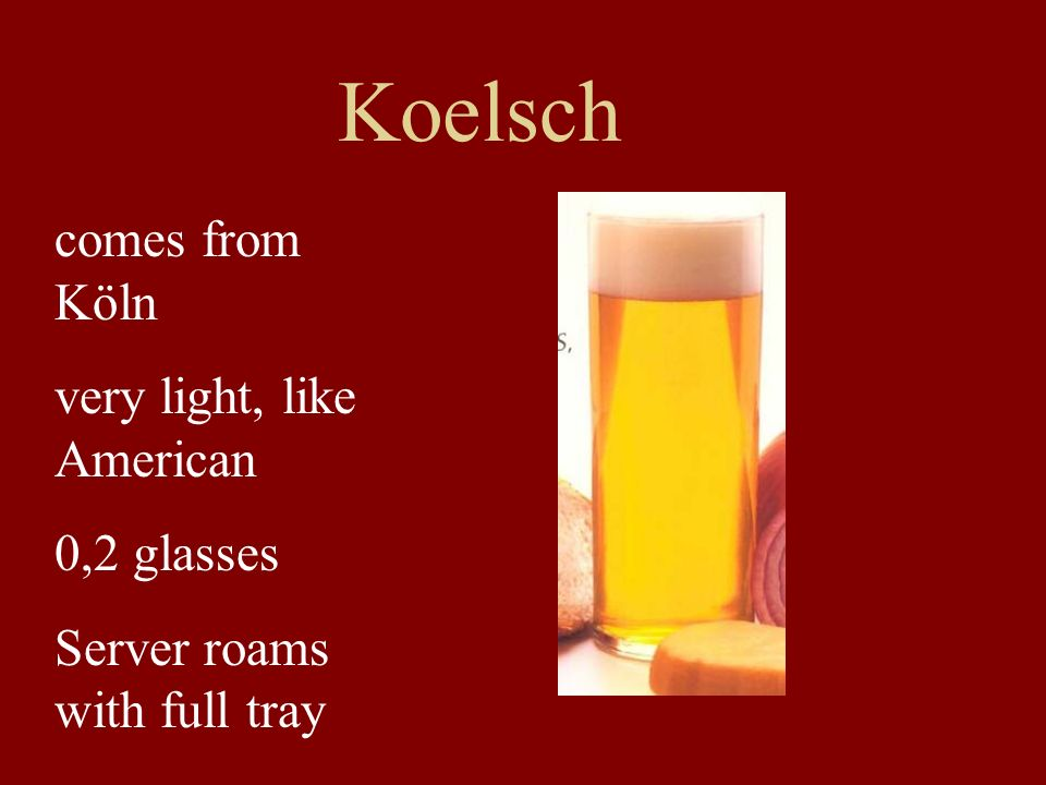 Koelsch comes from Köln very light, like American 0,2 glasses
