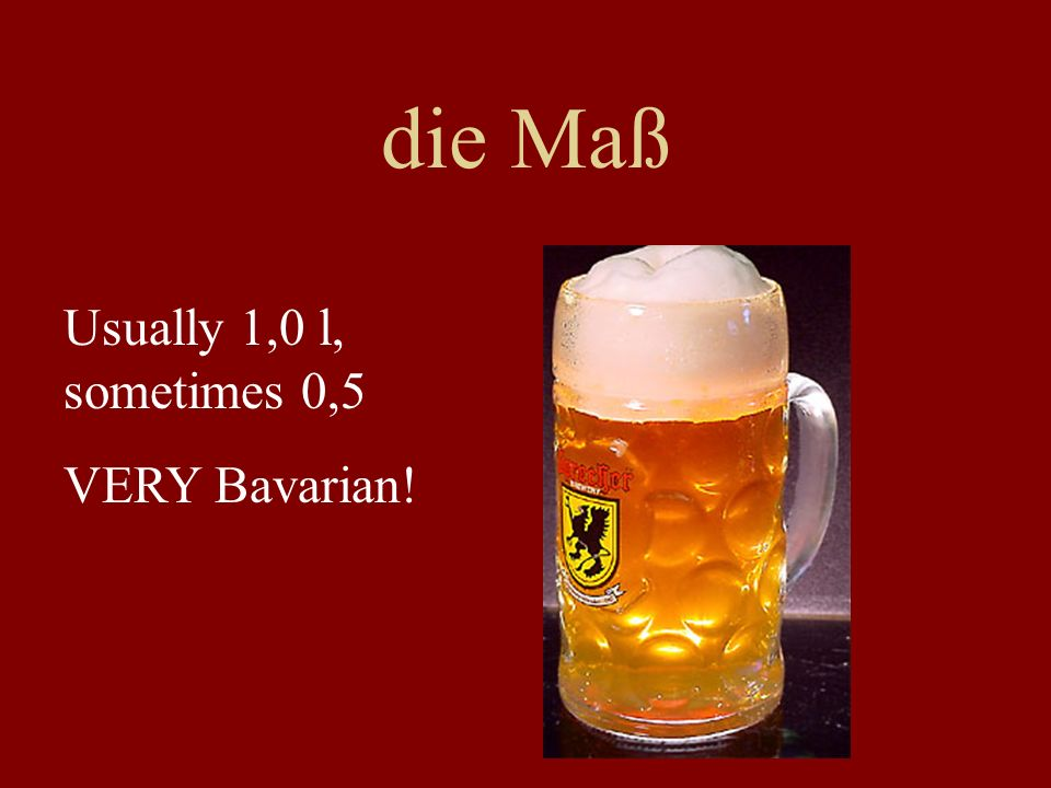 die Maß Usually 1,0 l, sometimes 0,5 VERY Bavarian!