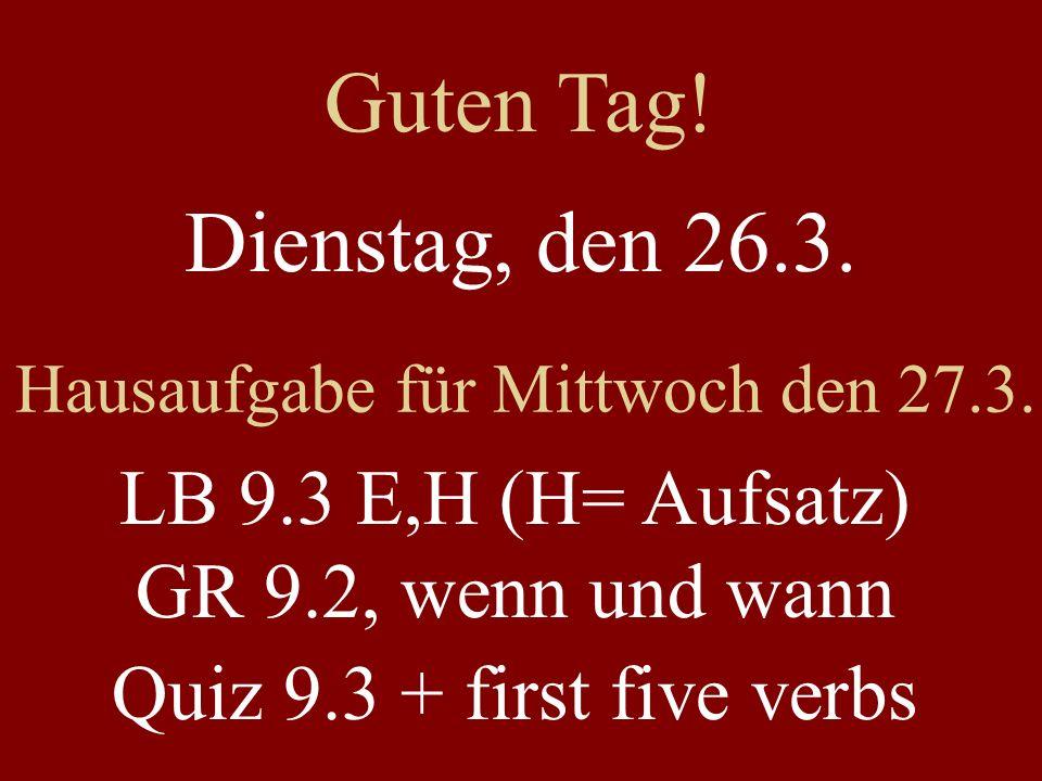 Guten Tag! Dienstag, den 26.3. Hausaufgabe für Mittwoch den 27.3. LB 9.3 E,H (H= Aufsatz) GR 9.2, wenn und wann.