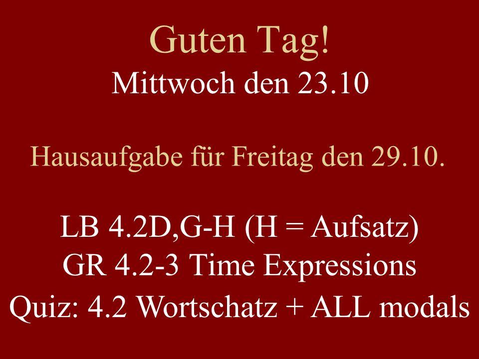 Guten Tag! Mittwoch den 23.10. Hausaufgabe für Freitag den 29.10. LB 4.2D,G-H (H = Aufsatz) GR 4.2-3 Time Expressions.
