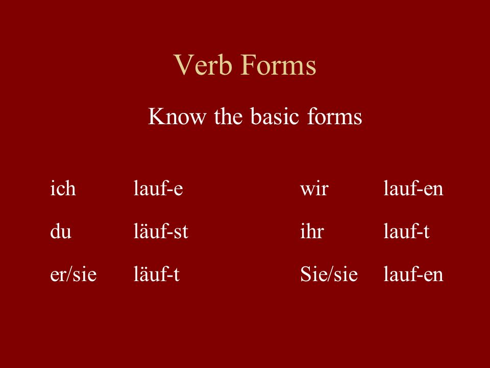 Verb Forms Know the basic forms ich lauf-e wir lauf-en du läuf-st ihr