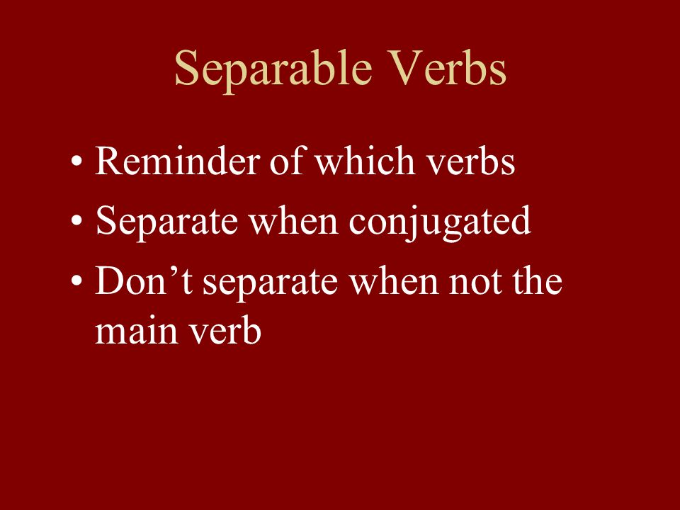 Separable Verbs Reminder of which verbs Separate when conjugated