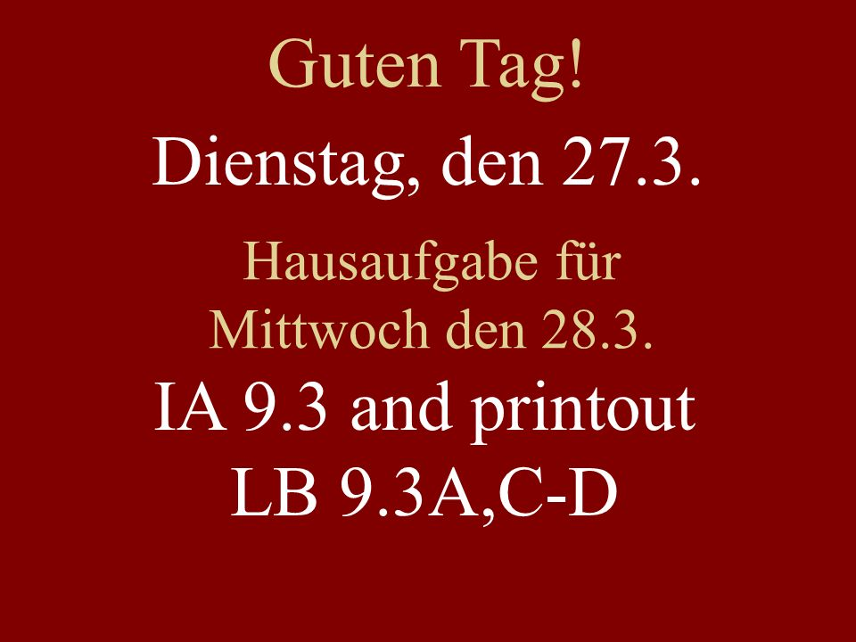 Guten Tag! Dienstag, den 27.3. IA 9.3 and printout LB 9.3A,C-D
