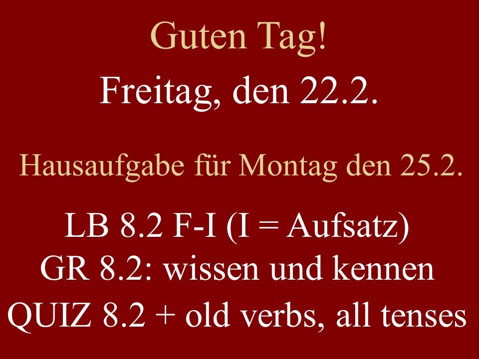 Guten Tag! Freitag, den 22.2. Hausaufgabe für Montag den 25.2. LB 8.2 F-I (I = Aufsatz) GR 8.2: wissen und kennen.