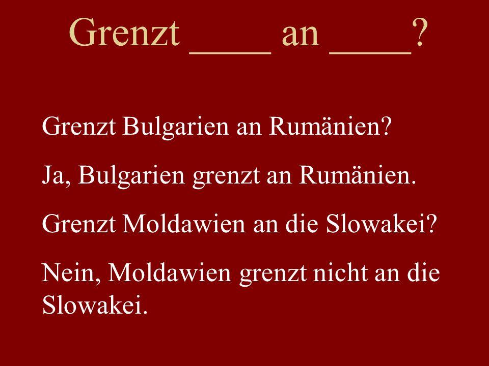 Grenzt ____ an ____ Grenzt Bulgarien an Rumänien