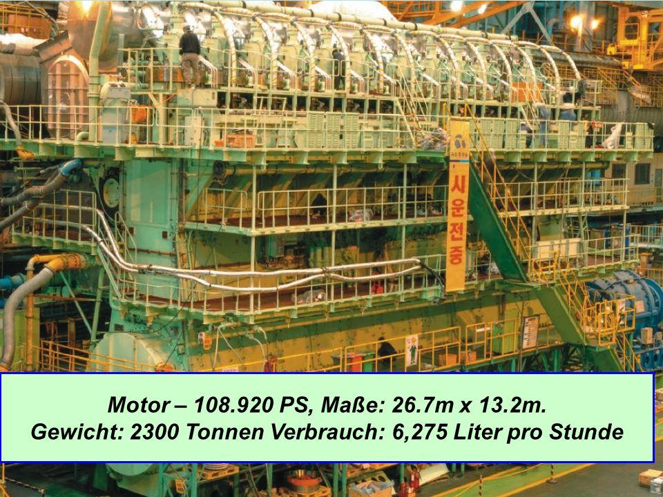 Motor – 108.920 PS, Maße: 26.7m x 13.2m. Gewicht: 2300 Tonnen Verbrauch: 6,275 Liter pro Stunde