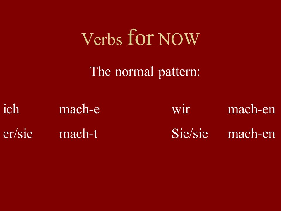 Verbs for NOW The normal pattern: ich mach-e wir mach-en er/sie mach-t