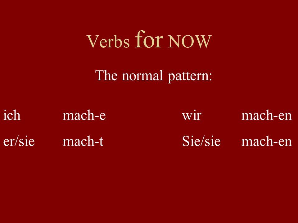 Verbs for NOW The normal pattern: ich mach-e wir mach-en er/sie mach-t