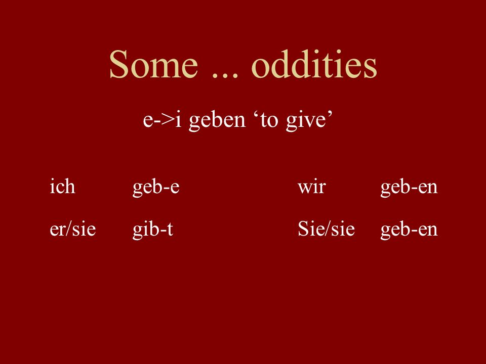 Some ... oddities e->i geben 'to give' ich geb-e wir geb-en er/sie