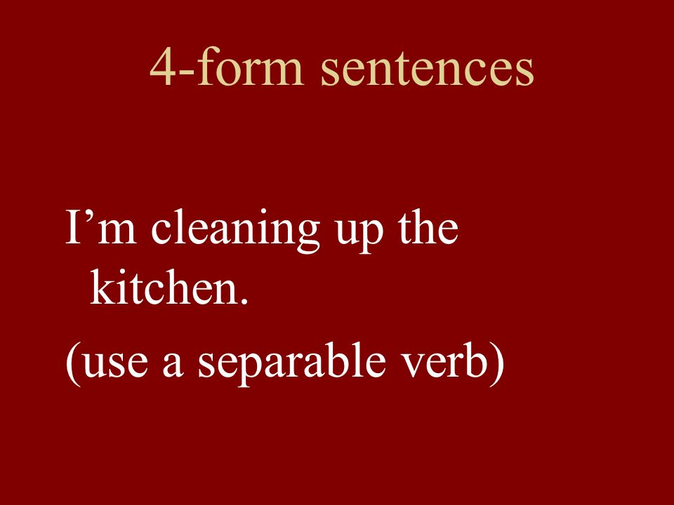 4-form sentences I'm cleaning up the kitchen. (use a separable verb)