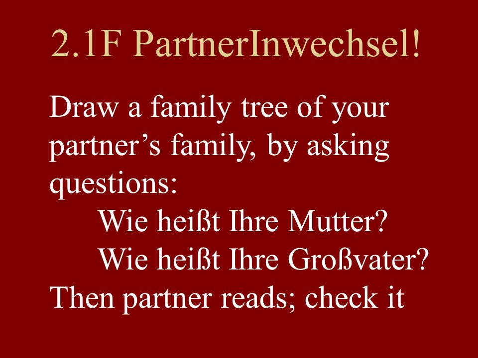2.1F PartnerInwechsel! Draw a family tree of your partner's family, by asking questions: Wie heißt Ihre Mutter